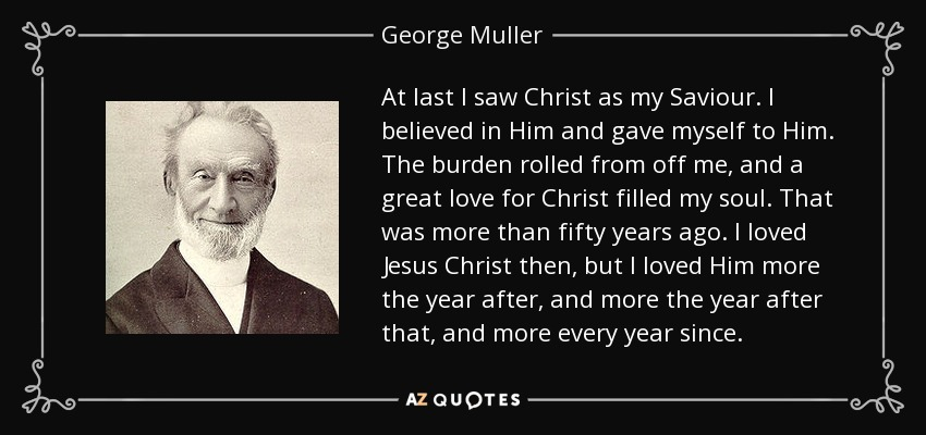 At last I saw Christ as my Saviour. I believed in Him and gave myself to Him. The burden rolled from off me, and a great love for Christ filled my soul. That was more than fifty years ago. I loved Jesus Christ then, but I loved Him more the year after, and more the year after that, and more every year since - George Muller
