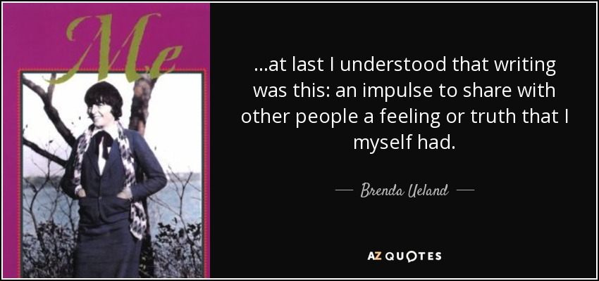 ...at last I understood that writing was this: an impulse to share with other people a feeling or truth that I myself had. - Brenda Ueland