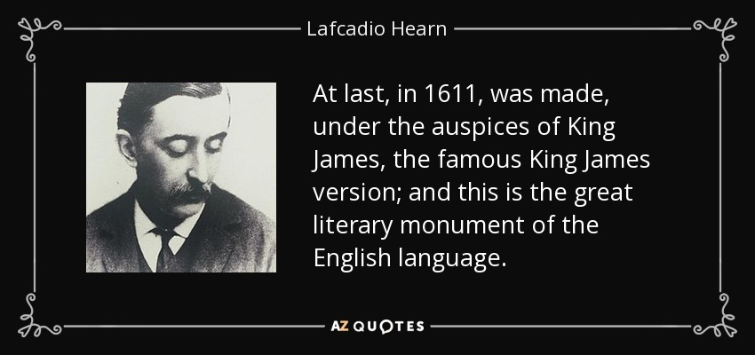 At last, in 1611, was made, under the auspices of King James, the famous King James version; and this is the great literary monument of the English language. - Lafcadio Hearn