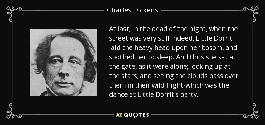 At last, in the dead of the night, when the street was very still indeed, Little Dorrit laid the heavy head upon her bosom, and soothed her to sleep. And thus she sat at the gate, as it were alone; looking up at the stars, and seeing the clouds pass over them in their wild flight-which was the dance at Little Dorrit's party. - Charles Dickens