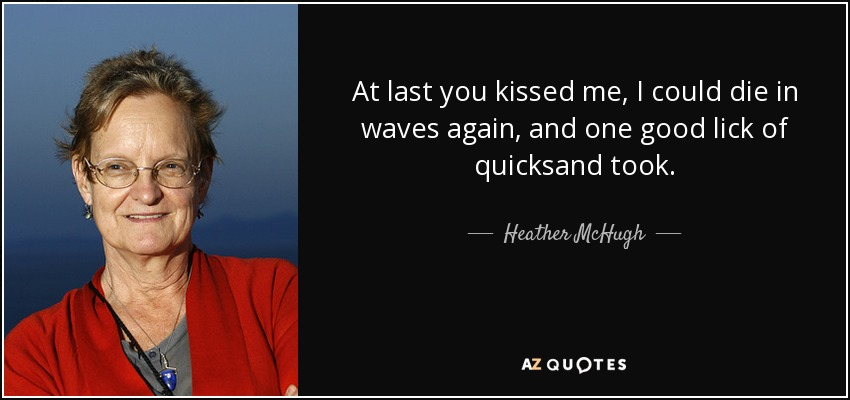 At last you kissed me, I could die in waves again, and one good lick of quicksand took. - Heather McHugh