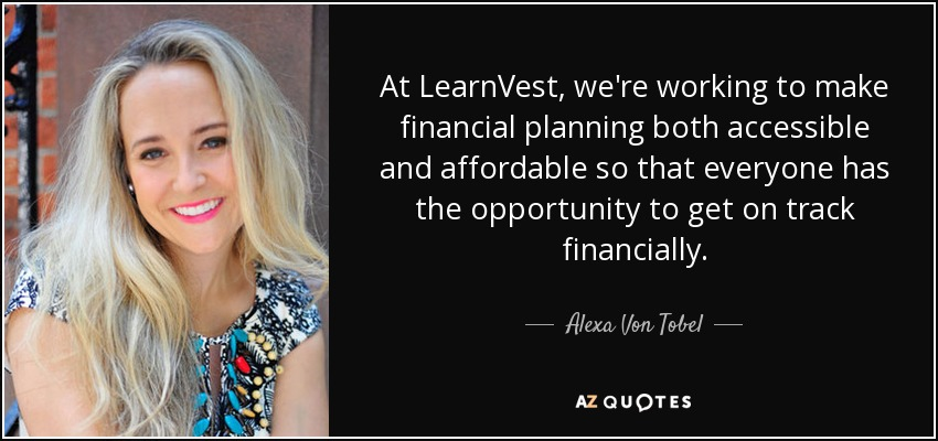 At LearnVest, we're working to make financial planning both accessible and affordable so that everyone has the opportunity to get on track financially. - Alexa Von Tobel