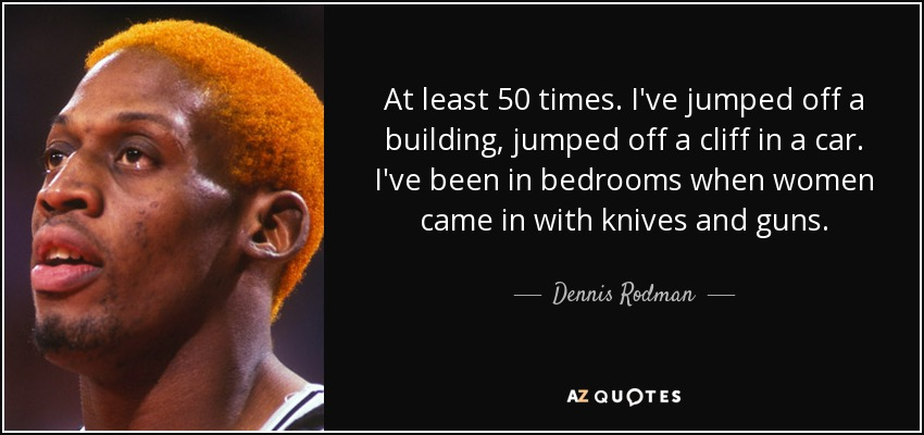 At least 50 times. I've jumped off a building, jumped off a cliff in a car. I've been in bedrooms when women came in with knives and guns. - Dennis Rodman