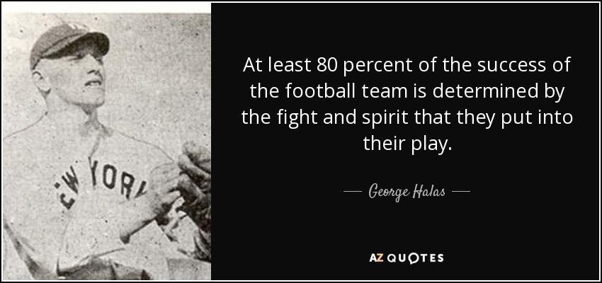 At least 80 percent of the success of the football team is determined by the fight and spirit that they put into their play. - George Halas