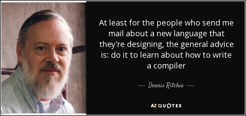 At least for the people who send me mail about a new language that they're designing, the general advice is: do it to learn about how to write a compiler - Dennis Ritchie