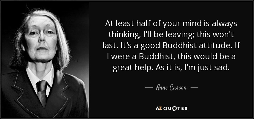 At least half of your mind is always thinking, I'll be leaving; this won't last. It's a good Buddhist attitude. If I were a Buddhist, this would be a great help. As it is, I'm just sad. - Anne Carson
