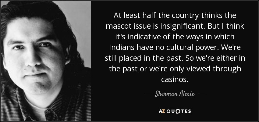 At least half the country thinks the mascot issue is insignificant. But I think it's indicative of the ways in which Indians have no cultural power. We're still placed in the past. So we're either in the past or we're only viewed through casinos. - Sherman Alexie