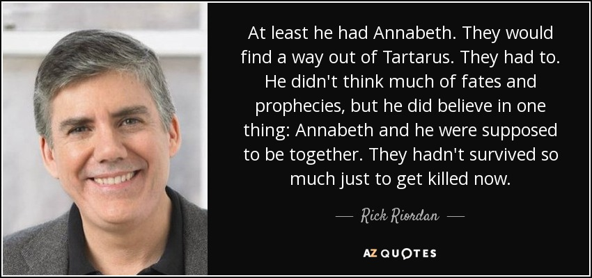 At least he had Annabeth. They would find a way out of Tartarus. They had to. He didn't think much of fates and prophecies, but he did believe in one thing: Annabeth and he were supposed to be together. They hadn't survived so much just to get killed now. - Rick Riordan