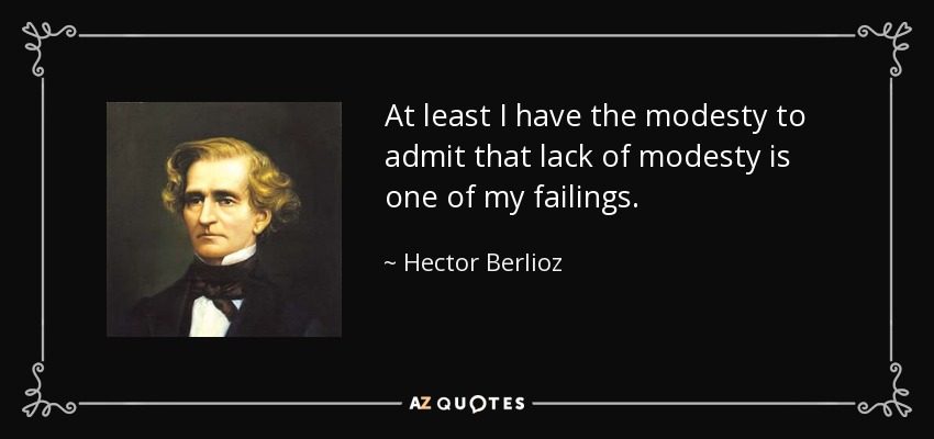 At least I have the modesty to admit that lack of modesty is one of my failings. - Hector Berlioz