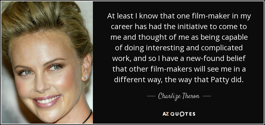 At least I know that one film-maker in my career has had the initiative to come to me and thought of me as being capable of doing interesting and complicated work, and so I have a new-found belief that other film-makers will see me in a different way, the way that Patty did. - Charlize Theron