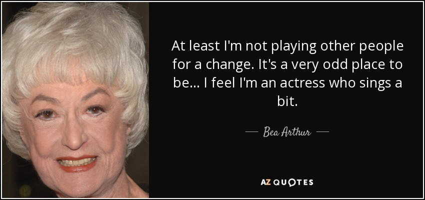 At least I'm not playing other people for a change. It's a very odd place to be... I feel I'm an actress who sings a bit. - Bea Arthur
