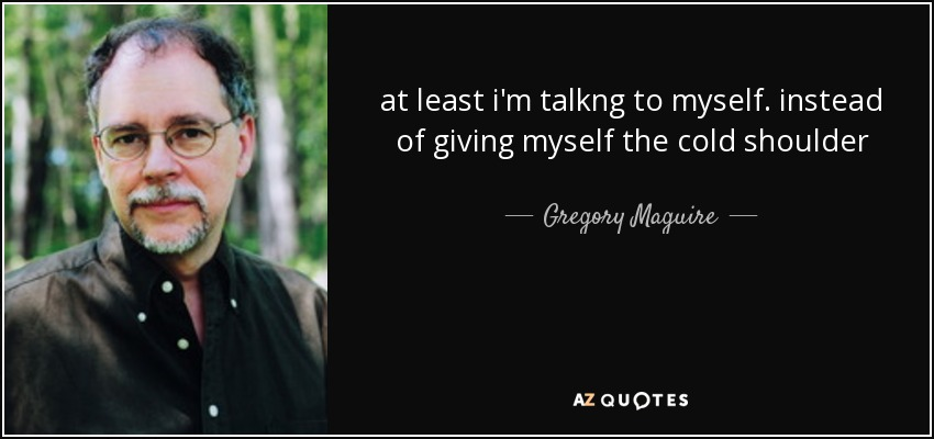 at least i'm talkng to myself. instead of giving myself the cold shoulder - Gregory Maguire