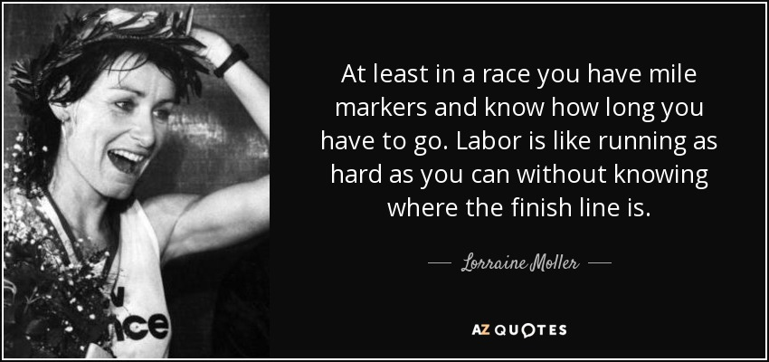 At least in a race you have mile markers and know how long you have to go. Labor is like running as hard as you can without knowing where the finish line is. - Lorraine Moller