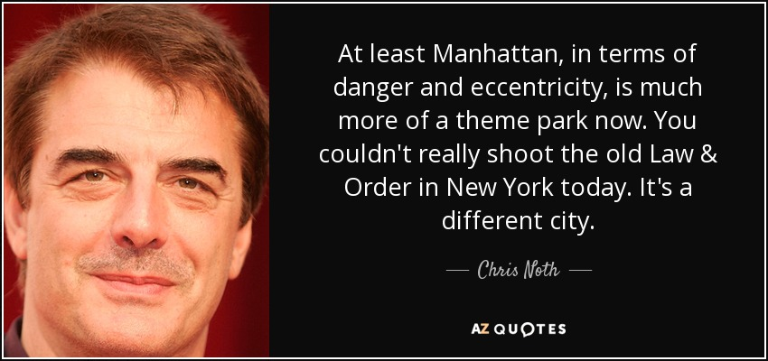 At least Manhattan, in terms of danger and eccentricity, is much more of a theme park now. You couldn't really shoot the old Law & Order in New York today. It's a different city. - Chris Noth