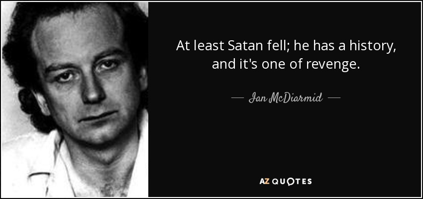 At least Satan fell; he has a history, and it's one of revenge. - Ian McDiarmid