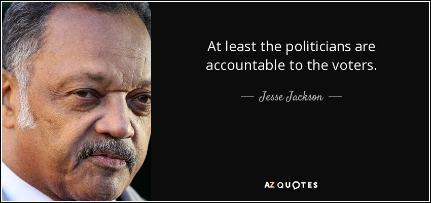 At least the politicians are accountable to the voters. - Jesse Jackson