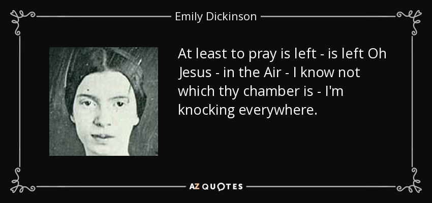 At least to pray is left - is left Oh Jesus - in the Air - I know not which thy chamber is - I'm knocking everywhere. - Emily Dickinson