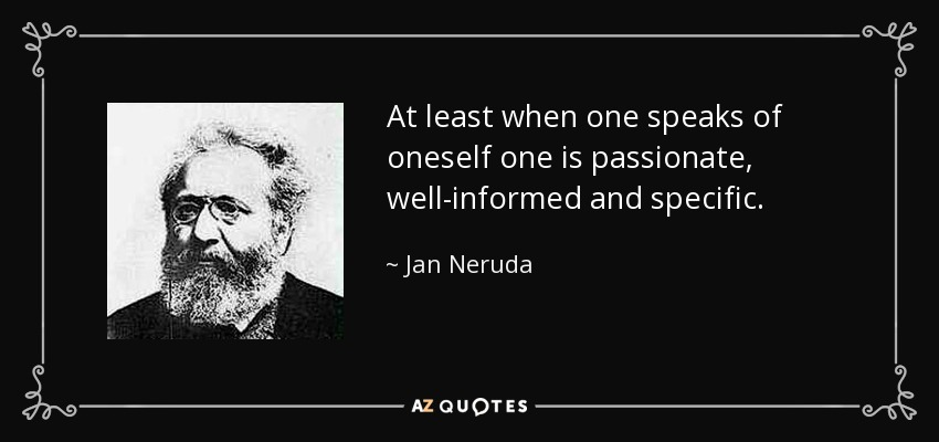 At least when one speaks of oneself one is passionate, well-informed and specific. - Jan Neruda