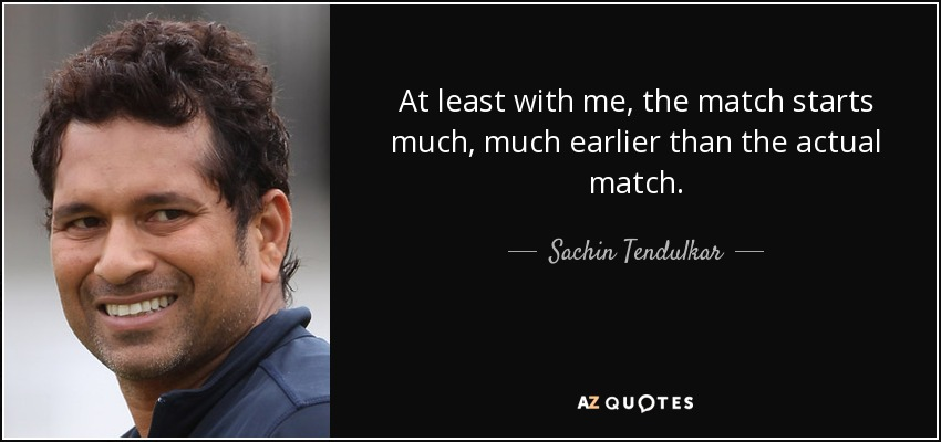 At least with me, the match starts much, much earlier than the actual match. - Sachin Tendulkar
