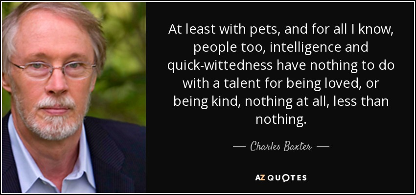 At least with pets, and for all I know, people too, intelligence and quick-wittedness have nothing to do with a talent for being loved, or being kind, nothing at all, less than nothing. - Charles Baxter