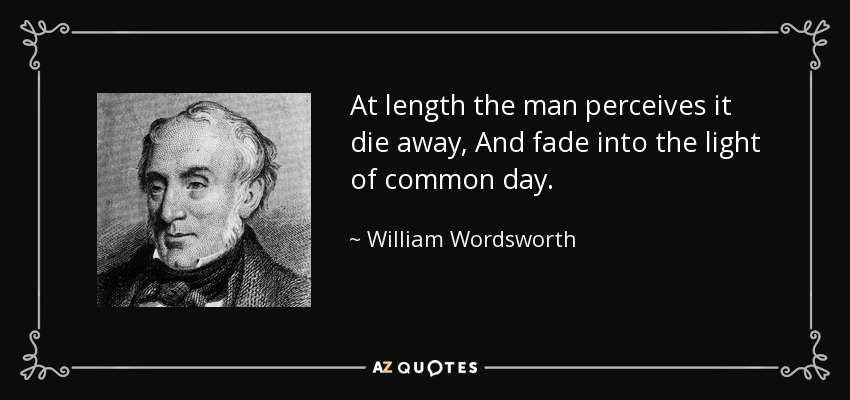 At length the man perceives it die away, And fade into the light of common day. - William Wordsworth