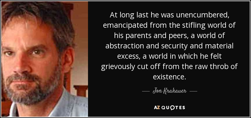 At long last he was unencumbered, emancipated from the stifling world of his parents and peers, a world of abstraction and security and material excess, a world in which he felt grievously cut off from the raw throb of existence. - Jon Krakauer