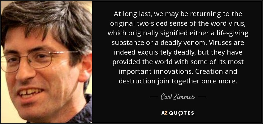 At long last, we may be returning to the original two-sided sense of the word virus, which originally signified either a life-giving substance or a deadly venom. Viruses are indeed exquisitely deadly, but they have provided the world with some of its most important innovations. Creation and destruction join together once more. - Carl Zimmer