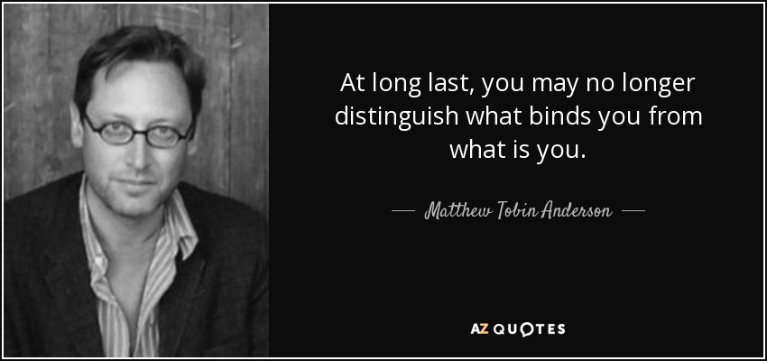 At long last, you may no longer distinguish what binds you from what is you. - Matthew Tobin Anderson