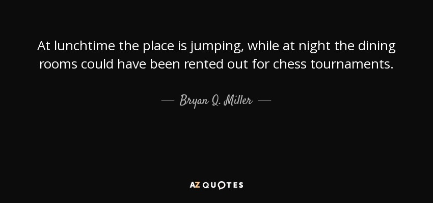 At lunchtime the place is jumping, while at night the dining rooms could have been rented out for chess tournaments. - Bryan Q. Miller