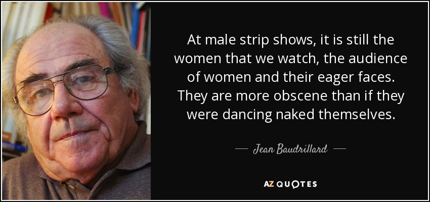 At male strip shows, it is still the women that we watch, the audience of women and their eager faces. They are more obscene than if they were dancing naked themselves. - Jean Baudrillard