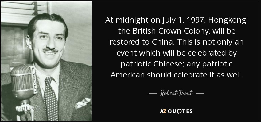 At midnight on July 1, 1997, Hongkong, the British Crown Colony, will be restored to China. This is not only an event which will be celebrated by patriotic Chinese; any patriotic American should celebrate it as well. - Robert Trout