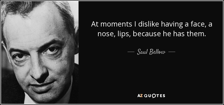 At moments I dislike having a face, a nose, lips, because he has them. - Saul Bellow
