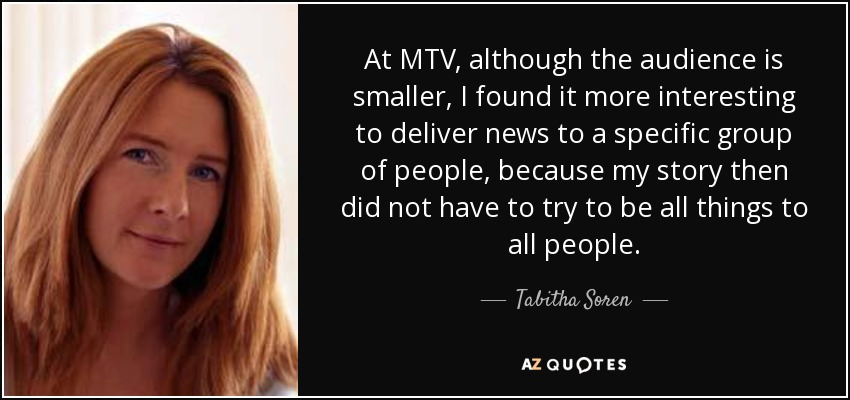 At MTV, although the audience is smaller, I found it more interesting to deliver news to a specific group of people, because my story then did not have to try to be all things to all people. - Tabitha Soren