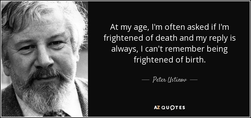 At my age, I'm often asked if I'm frightened of death and my reply is always, I can't remember being frightened of birth. - Peter Ustinov