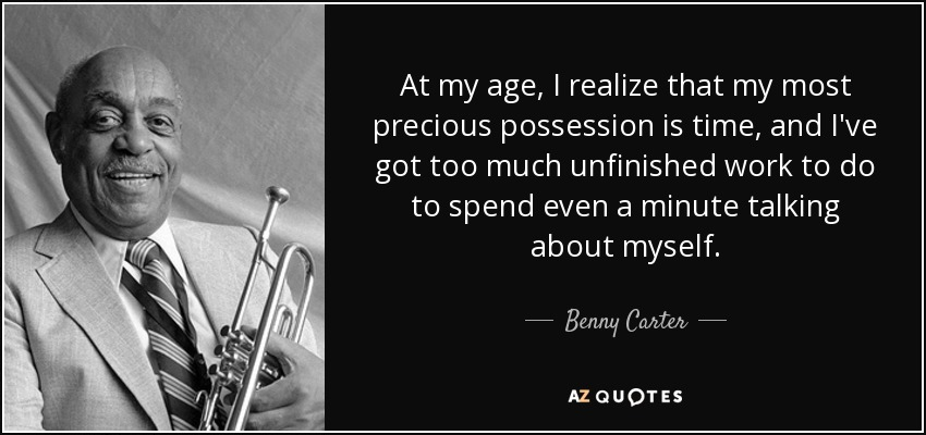 At my age, I realize that my most precious possession is time, and I've got too much unfinished work to do to spend even a minute talking about myself. - Benny Carter