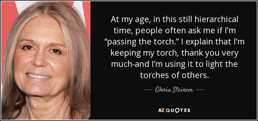 "At my age, in this still hierarchical time, people often ask me if I'm ""passing the torch."" I explain that I'm keeping my torch, thank you very much-and I'm using it to light the torches of others. - Gloria Steinem"