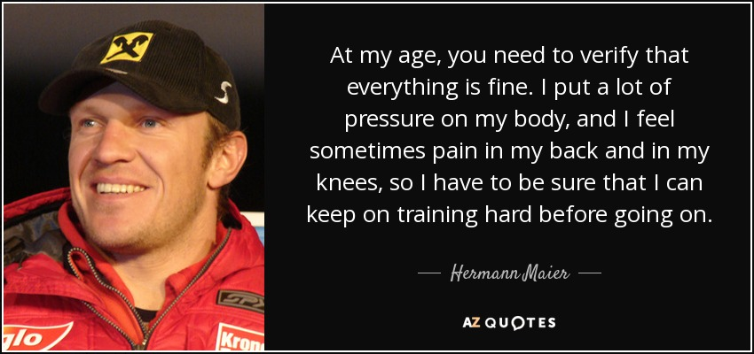 At my age, you need to verify that everything is fine. I put a lot of pressure on my body, and I feel sometimes pain in my back and in my knees, so I have to be sure that I can keep on training hard before going on. - Hermann Maier