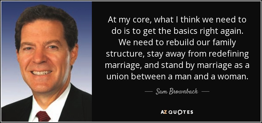 At my core, what I think we need to do is to get the basics right again. We need to rebuild our family structure, stay away from redefining marriage, and stand by marriage as a union between a man and a woman. - Sam Brownback