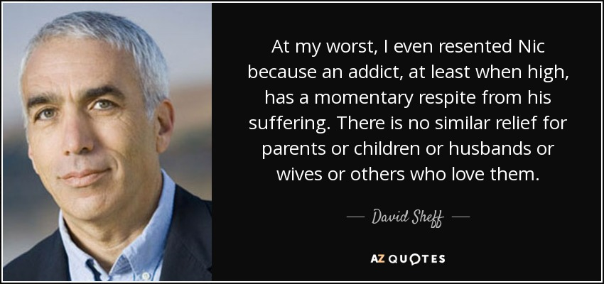 At my worst, I even resented Nic because an addict, at least when high, has a momentary respite from his suffering. There is no similar relief for parents or children or husbands or wives or others who love them. - David Sheff