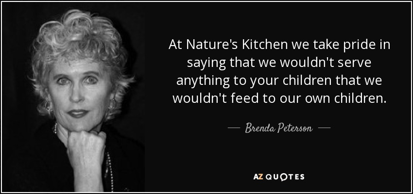 At Nature's Kitchen we take pride in saying that we wouldn't serve anything to your children that we wouldn't feed to our own children. - Brenda Peterson