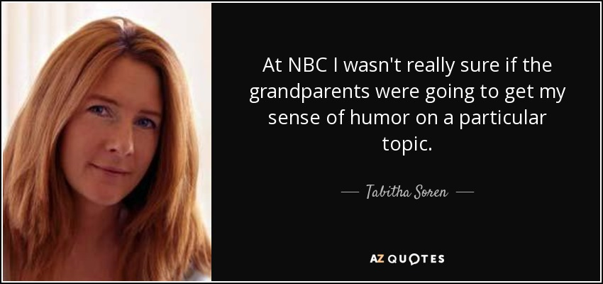 At NBC I wasn't really sure if the grandparents were going to get my sense of humor on a particular topic. - Tabitha Soren