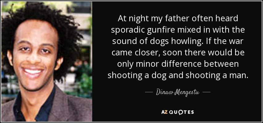 At night my father often heard sporadic gunfire mixed in with the sound of dogs howling. If the war came closer, soon there would be only minor difference between shooting a dog and shooting a man. - Dinaw Mengestu