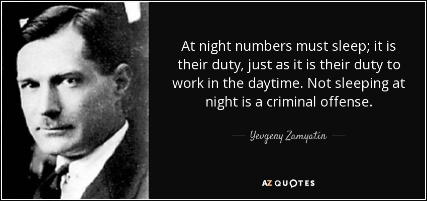 At night numbers must sleep; it is their duty, just as it is their duty to work in the daytime. Not sleeping at night is a criminal offense. - Yevgeny Zamyatin