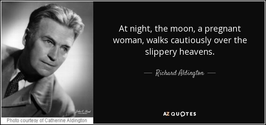 At night, the moon, a pregnant woman, walks cautiously over the slippery heavens. - Richard Aldington