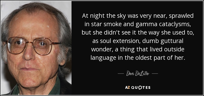 At night the sky was very near, sprawled in star smoke and gamma cataclysms, but she didn't see it the way she used to, as soul extension, dumb guttural wonder, a thing that lived outside language in the oldest part of her. - Don DeLillo
