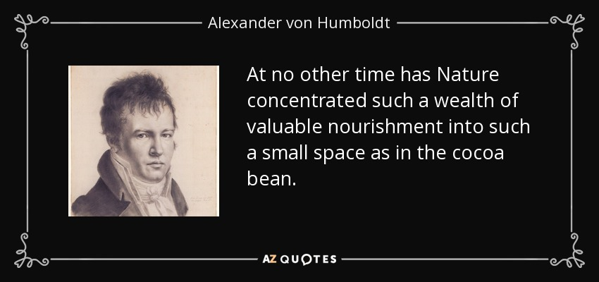 At no other time has Nature concentrated such a wealth of valuable nourishment into such a small space as in the cocoa bean. - Alexander von Humboldt