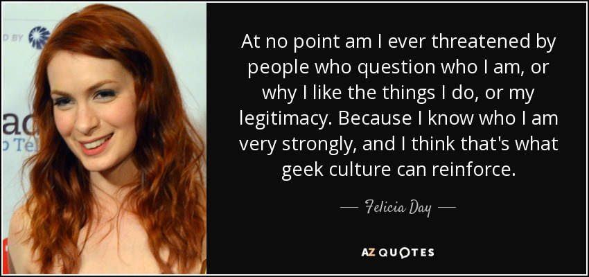 At no point am I ever threatened by people who question who I am, or why I like the things I do, or my legitimacy. Because I know who I am very strongly, and I think that's what geek culture can reinforce. - Felicia Day