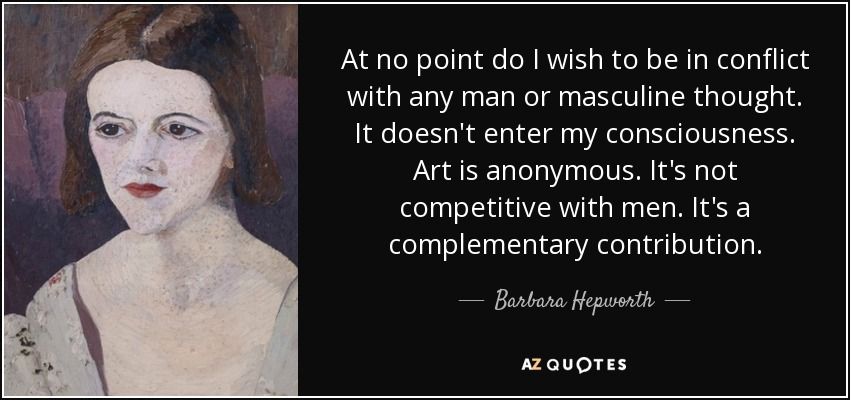 At no point do I wish to be in conflict with any man or masculine thought. It doesn't enter my consciousness. Art is anonymous. It's not competitive with men. It's a complementary contribution. - Barbara Hepworth