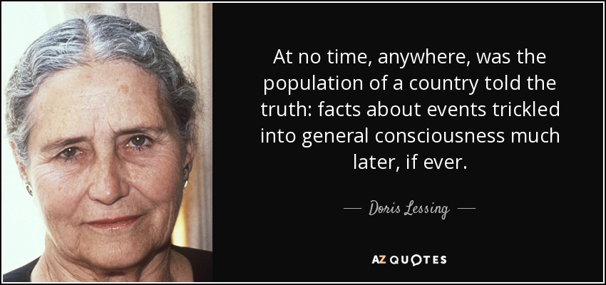 At no time, anywhere, was the population of a country told the truth: facts about events trickled into general consciousness much later, if ever. - Doris Lessing
