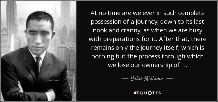 At no time are we ever in such complete possession of a journey, down to its last nook and cranny, as when we are busy with preparations for it. After that, there remains only the journey itself, which is nothing but the process through which we lose our ownership of it. - Yukio Mishima